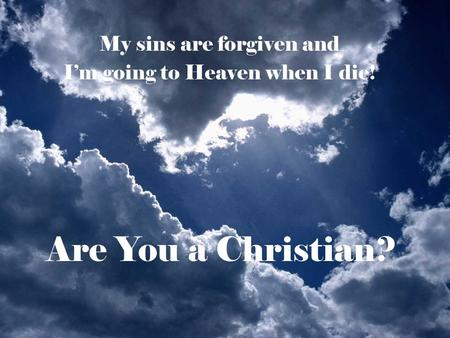 Are You a Christian? My sins are forgiven and I'm going to Heaven when I die!
