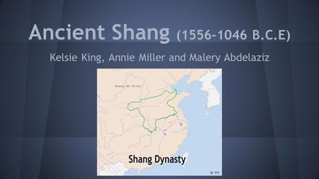 Ancient Shang (1556-1046 B.C.E) Kelsie King, Annie Miller and Malery Abdelaziz.