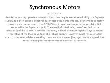 Synchronous Motors Introduction An alternator may operate as a motor by connecting its armature winding to a 3-phase supply. It is then called a synchronous.