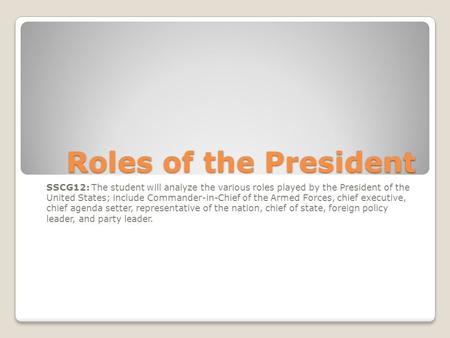 Roles of the President SSCG12: The student will analyze the various roles played by the President of the United States; include Commander-in-Chief of the.