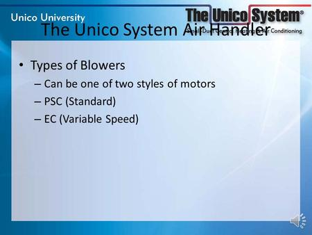 The Unico System Air Handler Types of Blowers – Can be one of two styles of motors – PSC (Standard) – EC (Variable Speed)