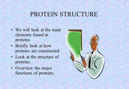 We will look at the main elements found in proteins. Briefly look at how proteins are constructed. Look at the structure of proteins. Overview the major.
