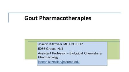 Gout Pharmacotherapies Joseph Kitzmiller MD PhD FCP 5086 Graves Hall Assistant Professor – Biological Chemistry & Pharmacology