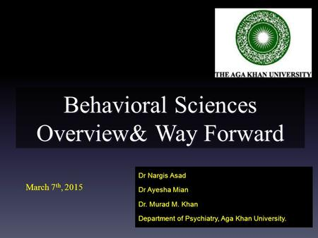 Behavioral Sciences Overview& Way Forward Dr Nargis Asad Dr Ayesha Mian Dr. Murad M. Khan Department of Psychiatry, Aga Khan University. March 7 th, 2015.