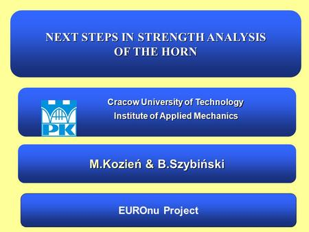 EUROnu WP2 meeting, Cracow 14 October 20101/32M.Kozień & B.Szybiński NEXT STEPS IN STRENGTH ANALYSIS OF THE HORN EUROnu Project Cracow University of Technology.