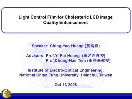 Light Control Film for Cholesteric LCD Image Quality Enhancement Light Control Film for Cholesteric LCD Image Quality Enhancement Speaker: Ching-Yao Huang.
