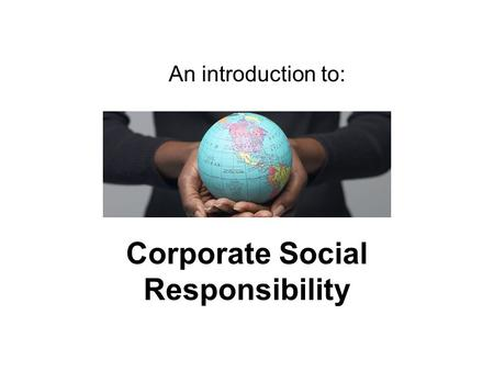 Corporate Social Responsibility An introduction to: