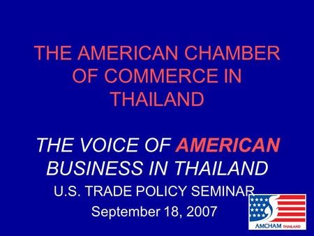 THE AMERICAN CHAMBER OF COMMERCE IN THAILAND THE VOICE OF AMERICAN BUSINESS IN THAILAND U.S. TRADE POLICY SEMINAR September 18, 2007.