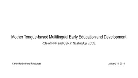 Mother Tongue-based Multilingual Early Education and Development Role of PPP and CSR in Scaling Up ECCE Centre for Learning Resources January 14, 2016.