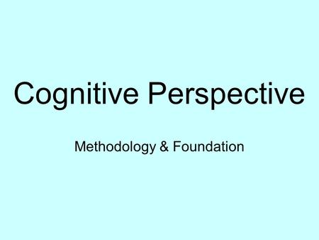 Cognitive Perspective Methodology & Foundation. Methods Experiments Interviews Observations Psychometric testing Computer simulation.