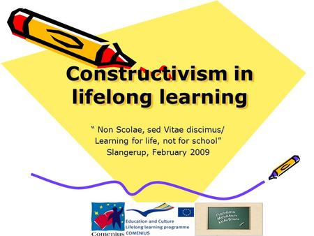"Constructivism in lifelong learning "" Non Scolae, sed Vitae discimus/ Learning for life, not for school"" Slangerup, February 2009."