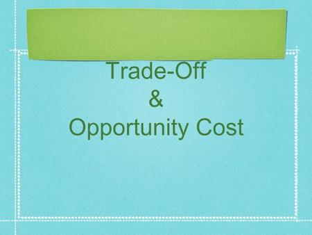Trade-Off & Opportunity Cost