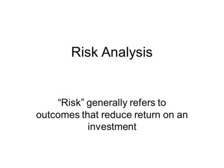 "Risk Analysis ""Risk"" generally refers to outcomes that reduce return on an investment."