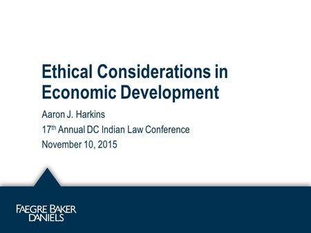 Ethical Considerations in Economic Development Aaron J. Harkins 17 th Annual DC Indian Law Conference November 10, 2015.