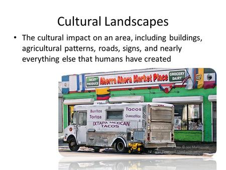 Cultural Landscapes The cultural impact on an area, including buildings, agricultural patterns, roads, signs, and nearly everything else that humans have.