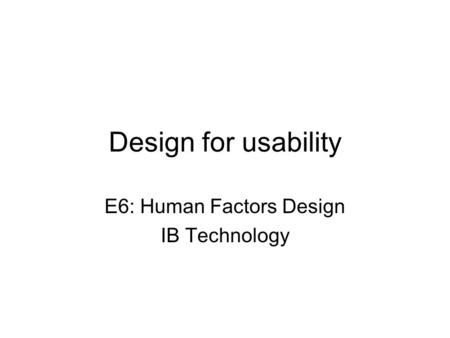 Design for usability E6: Human Factors Design IB Technology.