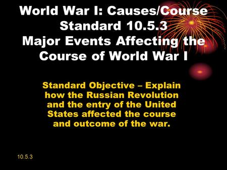 World War I: Causes/Course Standard 10.5.3 Major Events Affecting the Course of World War I Standard Objective – Explain how the Russian Revolution and.