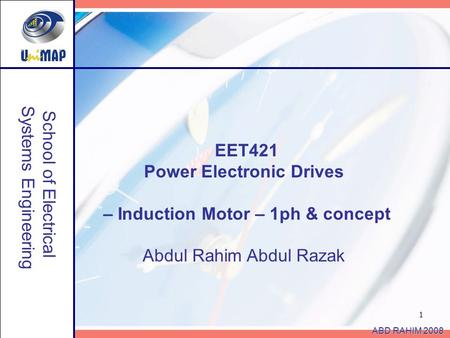 1 School of <strong>Electrical</strong> Systems Engineering ABD RAHIM 2008 EET421 Power Electronic Drives – Induction <strong>Motor</strong> – 1ph & concept Abdul Rahim Abdul Razak.