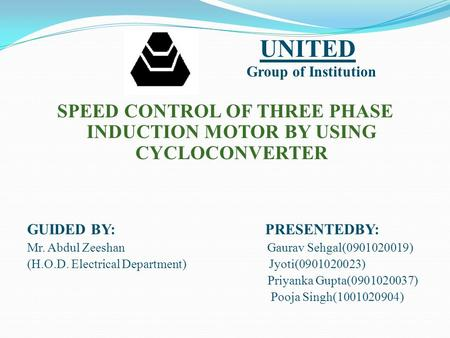 SPEED CONTROL OF THREE PHASE INDUCTION MOTOR BY USING CYCLOCONVERTER GUIDED BY: PRESENTEDBY: Mr. Abdul Zeeshan Gaurav Sehgal(0901020019) (H.O.D. Electrical.