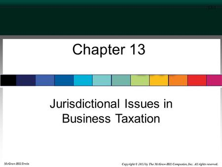 Jurisdictional Issues in Business Taxation 13-1 Chapter 13 McGraw-Hill/Irwin Copyright © 2013 by The McGraw-Hill Companies, Inc. All rights reserved.