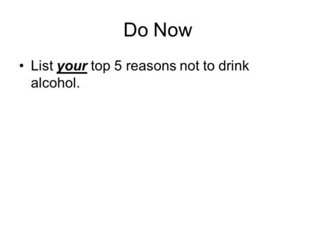 Do Now List your top 5 reasons not to drink alcohol.