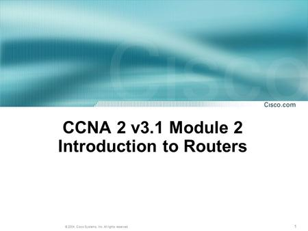 1 © 2004, Cisco Systems, Inc. All rights reserved. CCNA 2 v3.1 Module 2 Introduction to Routers.
