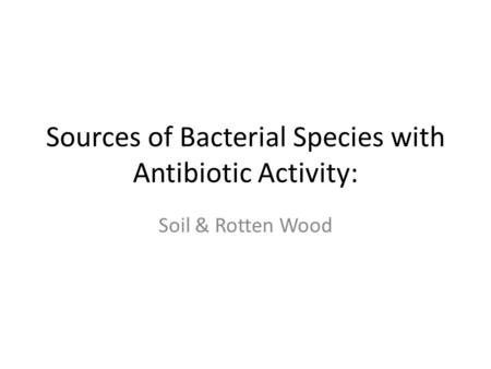 Sources of Bacterial Species with Antibiotic Activity: Soil & Rotten Wood.