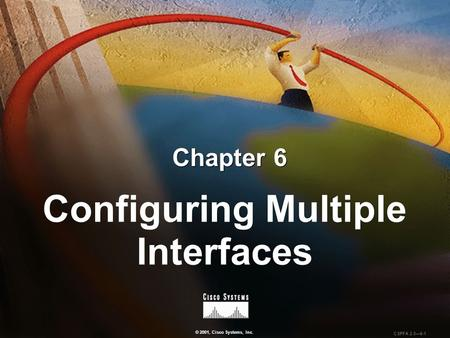 © 2001, Cisco Systems, Inc. CSPFA 2.0—6-1 Chapter 6 Configuring Multiple Interfaces.