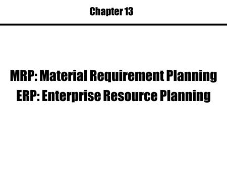 Chapter 13 MRP: Material Requirement Planning ERP: Enterprise Resource Planning.