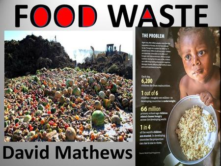 FOOD WASTE David Mathews. Rights and Responsibilities The United Nations says everyone has a right to food We all have a responsibilities not to waste.