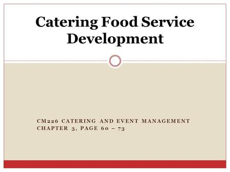 CM226 CATERING AND EVENT MANAGEMENT CHAPTER 3, PAGE 60 – 73 Catering Food Service Development.
