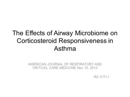 The Effects of Airway Microbiome on Corticosteroid Responsiveness in Asthma AMERICAN JOURNAL OF RESPIRATORY AND CRITICAL CARE MEDICINE Nov 15, 2013 R2.