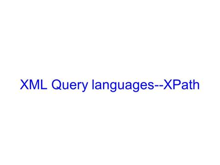 XML Query languages--XPath. Objectives Understand XPath, and be able to use XPath expressions to find fragments of an XML document Understand tree patterns,