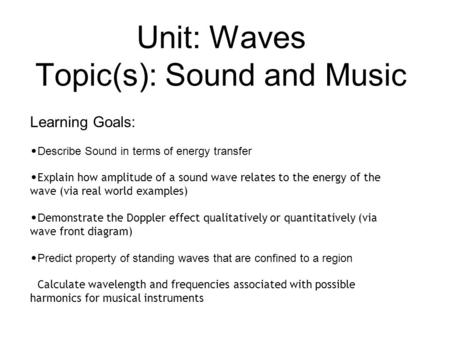 Unit: Waves Topic(s): Sound and Music Learning Goals: Describe Sound in terms of energy transfer Explain how amplitude of a sound wave relates to the energy.