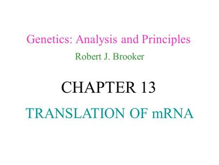 Genetics: Analysis and Principles Robert J. Brooker CHAPTER 13 TRANSLATION OF mRNA.