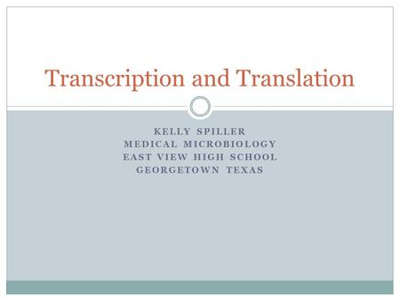 KELLY SPILLER MEDICAL MICROBIOLOGY EAST VIEW HIGH SCHOOL GEORGETOWN TEXAS Transcription and Translation.