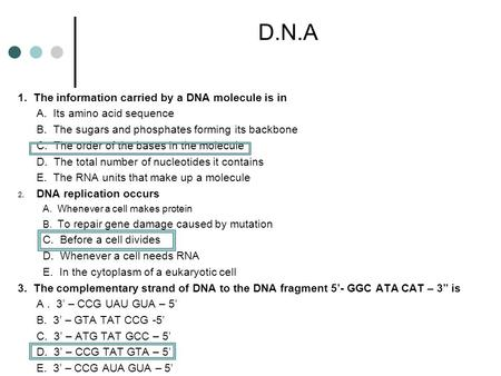 D.N.A 1. The information carried by a DNA molecule is in A. Its amino acid sequence B. The sugars and phosphates forming its backbone C. The order of.