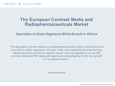 © Copyright 2004 Frost & Sullivan. All Rights Reserved. The European Contrast Media and Radiopharmaceuticals Market Saturation in Some Segments While Growth.