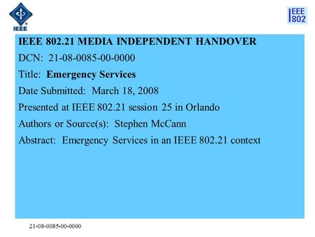 21-08-0085-00-0000 IEEE 802.21 MEDIA INDEPENDENT HANDOVER DCN: 21-08-0085-00-0000 Title: Emergency Services Date Submitted: March 18, 2008 Presented at.