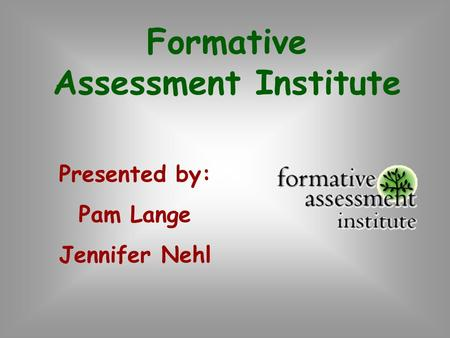 Formative Assessment Institute Presented by: Pam Lange Jennifer Nehl.