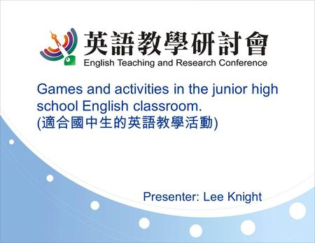 Games and activities in the junior high school English classroom. ( 適合國中生的英語教學活動 ) Presenter: Lee Knight.