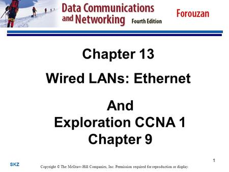 SKZ 1 Chapter 13 Wired LANs: Ethernet Copyright © The McGraw-Hill Companies, Inc. Permission required for reproduction or display. And Exploration CCNA.