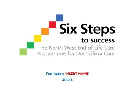 Facilitator: INSERT NAME Step 1. Objectives Step 1 objectives: Identify the national, regional and local end of life care drivers Recognise the 6 Steps.