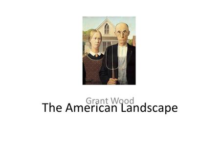 The American Landscape Grant Wood. I love the paintings of Grant Wood. He was an American painter born in Anamosa, Iowa in 1891, famous for his.