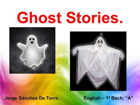"Ghost Stories. Jorge Sánchez De Torre. English – 1º Bach. ""A"""