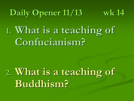 Daily Opener 11/13wk 14 1. What is a teaching of Confucianism? 2. What is a teaching of Buddhism?