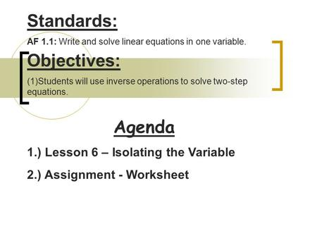 Agenda Standards: AF 1.1: Write and solve linear equations in one variable. Objectives: (1)Students will use inverse operations to solve two-step equations.