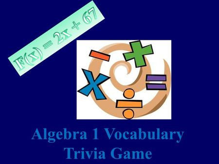 Algebra 1 Vocabulary Trivia Game Rules Choose a topic and monetary amount of your choice. The higher the amount, the more challenging the question! The.