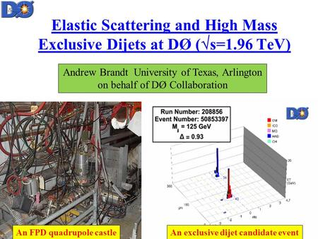 An FPD quadrupole castle Elastic Scattering and High Mass Exclusive Dijets at DØ (  s=1.96 TeV) Andrew Brandt University of Texas, Arlington on behalf.