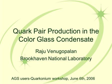 Quark Pair Production in the Color Glass Condensate Raju Venugopalan Brookhaven National Laboratory AGS users-Quarkonium workshop, June 6th, 2006.